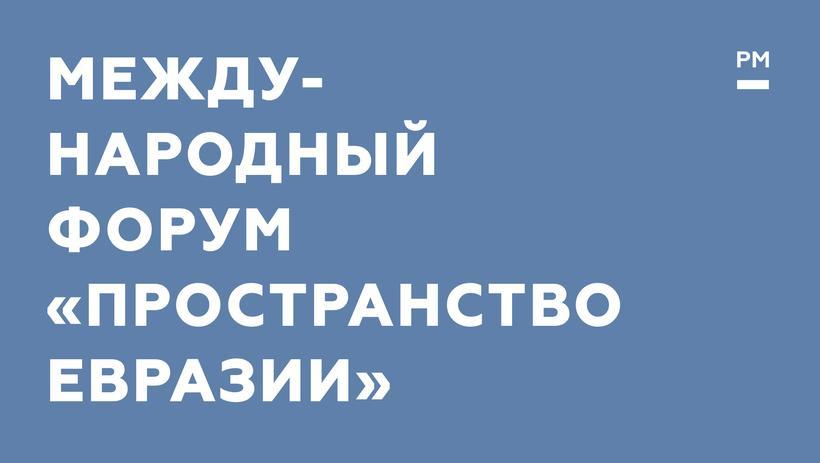 Международный форум «Пространство Евразии» пройдет в Москве